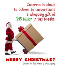 The House of Representatives just passed a package of $45 billion in tax breaks for corporations and the Senate will likely follow their lead. Apparently everyday is Christmas for corporations. http://www.taxjusticeblog.org/archive/2014/12/ctj_report_extenders_bill_is_a.php