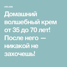 Домашний волшебный крем от 35 до 70 лет! После него — никакой не захочешь!