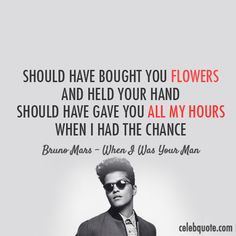 Bruno Mars When I Was Your Man Quote (About black and white, break ups, breakups, celebquote, chance, flowers, hand, love, regret, sad, time, typography)