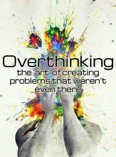 Overthinking: the 'art' of creating problems that weren't even there.