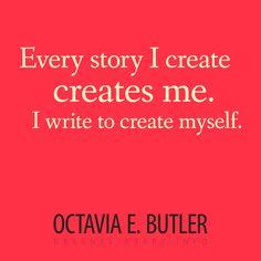 """Every story I create creates me. I write to create myself."" —Octavia E. Butler"