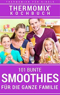 Thermomix Kochbuch 101 Bunte Smoothies aus dem Thermomix für die ganze Familie: Das Rezeptbuch - Rezepte für bunte Smoothies & Shakes zum Genießen aus dem Thermomix für alle Jahreszeiten