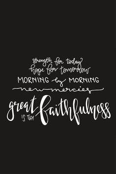 Click through to see the entire collection!    strength for today hope for tomorrow morning by morning new mercies great is thy faithfulness  encouragement quotes, christian quotes, women, Scripture quotes, positive quotes, Scriptures for strength, Bible verses, truth, faith, Christian hymns, hymn quotes, hymn lyrics, words of encouragement, courage quotes