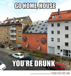 Go home house. You are drunk!