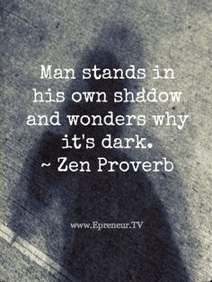 """Man stands in his own shadow and wonders why it's dark."" ~Zen Proverb ..*"
