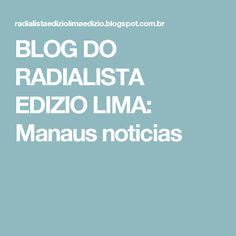 BLOG DO  RADIALISTA  EDIZIO LIMA: Manaus noticias