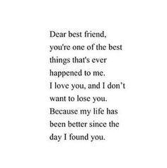 Dear best friend, you're one of the best things that's ever happened to me. I love you, and I don't want to lose you. Because my life has been better since the day I found you. Now Quotes, Quotes To Live By, Life Quotes, Music Quotes, Love My Best Friend, My Love, Best Friend Quotes For Guys, Dear Best Friend Letters, Best Friend Leaving Quotes