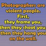 Photographers are violent people. First, they frame you, then they shoot you, then they hang you on the wall.