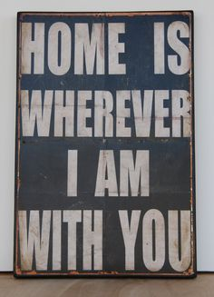"""Home is wherever I am with you.  Print mounted on Tin. 16"""" x 24"""" -Distressed Black with White lettering. $78.00, via Etsy."""