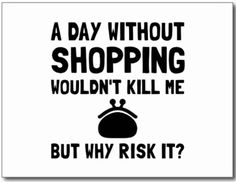 """""""A day without shopping woudn't kill me. But why risk it?"""" ~Anonymous"""