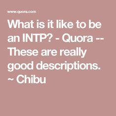 What is it like to be an INTP? - Quora -- These are really good descriptions. ~ Chibu