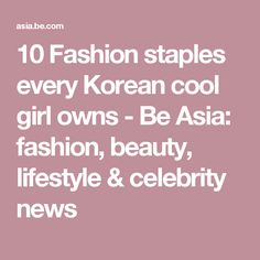 10 Fashion staples every Korean cool girl owns - Be Asia: fashion, beauty, lifestyle & celebrity news