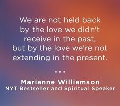 """We are not held back by the love we didn't receive in the past, but by the love we're not extending in the present. Wisdom Quotes, Me Quotes, Motivational Quotes, Inspirational Quotes, Woman Quotes, Cool Words, Wise Words, Marianne Williamson Quote, Nyt Bestseller"