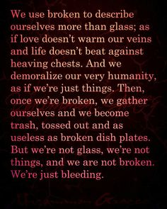We use broken to describe ourselves more than glass; as if love doesn't warm our veins and life doesn't beat against heaving cheats. And we demoralize our very humanity, as if we're just things.... -Uncommon Graces