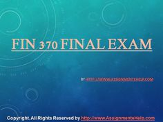 FIN 370 Final Exam 30 Questions With Answer available at the www.AssignmenteHelp.com helps you to get a guideline about the financial market and know more about the financial terms like are cash flow, return on investment, and rate of return, yield, capital debt, bond, stock, security, risk, secondary market, primary market, efficient market, and finance.