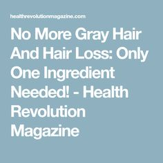 No More Gray Hair And Hair Loss: Only One Ingredient Needed! - Health Revolution Magazine