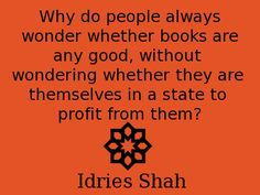 Why do people always wonder whether books are any good, without  wondering whether they are themselves in a state to profit from them? -- Idries Shah