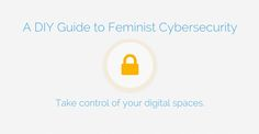 A super accessible DIY guide for feminists, activists, and friends to take control of their digital spaces