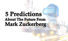 Mark Zuckerberg created Facebook from his dorm room, and it turned into an empire. Here are some of his predictions for the future of technology...