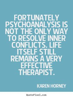 Fortunately psychoanalysis is not the only way to resolve.. Karen Horney top life quote