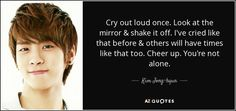 Cry out loud once. Look at the mirror & shake it off. I've cried like that before & others will have times like that too. Cheer up. K Quotes, Hurt Quotes, Music Quotes, Kim Jong Kook, Jong Hyun, K Pop, Goodbye My Love, Realist Quotes, Words Can Hurt