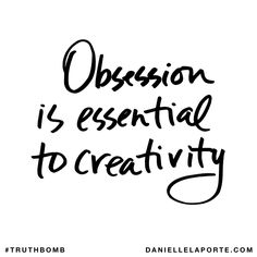Obsession is essential to creativity. Subscribe: DanielleLaPorte.com #Truthbomb #Words #Quotes