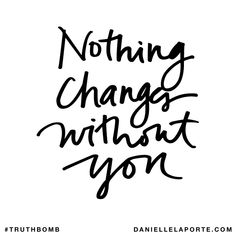 Nothing changes without you. Subscribe: DanielleLaPorte.com #Truthbomb #Words #Quotes