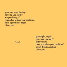how did you sleep? remember to take your medicine. i love you. did you eat? have you taken your medicine? i love you. I Love You, My Love, Happy Colors, Quote Aesthetic, Mellow Yellow, My Sunshine, Beautiful Words, It Hurts, At Least