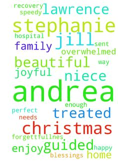 Please pray for our niece Stephanie to be guided by - Please pray for our niece Stephanie to be guided by God what to do over Christmas and before Christmas. Please pray for my sister Andrea to make a speedy full recovery from this headache and forgettfullnes that Andrea has been treated to the way God needs Andrea to be treated in the hospital and Andrea is well enough to be sent home today. Please pray Stephanie and Andrea are overwhelmed with the fruit of the HOLY SPIRIT Please pray for…