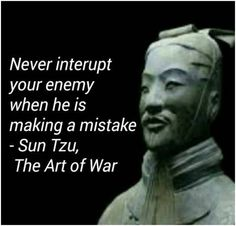 Sun Tzu, The Art of War Never interrupt your enemy when he is making a mistake. Not Sun Tzu- Give them enough rope to hang themselves and they spectacularly will. Art Of War Quotes, Wise Quotes, Quotable Quotes, Famous Quotes, Great Quotes, Quotes To Live By, Motivational Quotes, Inspirational Quotes, Quotes About War