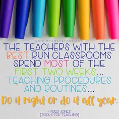 The teachers with the best run classrooms spend most of the first two weeks... teaching procedures and routines... do it right or do it all year. - Fred Jones (Tools for Teaching)