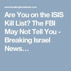 Are You on the ISIS Kill List? The FBI May Not Tell You - Breaking Israel News… -- Are You on the ISIS Kill List? The FBI May Not Tell You - Breaking Israel News | Israel Latest News, Israel Prophecy News http://po.st/BZh4NJ via @binalerts