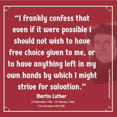 I frankly confess that even if it were possible I should not with to have free choice given to me, or to have anything left in my own hands by which I might strive for salvation. -- Martin Luther