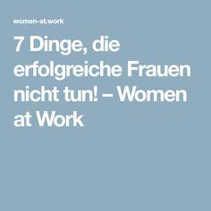 7 Dinge, die erfolgreiche Frauen nicht tun! – Women at Work