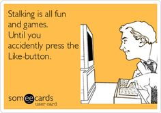Funny Confession Ecard: Stalking is all fun and games. Until you accidently press the Like-button.