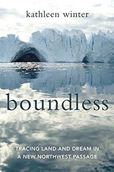 Boundless: Tracing Land and Dream in a New Northwest Passage by Kathleen Winter #Books #Arctic