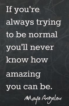"""""""If you're always trying to be normal, you'll never know how amazing you can be."""" -Maya Angelou Looking for more fun ideas?You Can't Use up CreativityYou Were Born an Original9 of the Best Mother QuotesThe Art of Mothering / The Art of Living"""