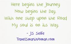 Here begins the Journey Now begins the Day. With one step upon the Road My soul is on its Way.