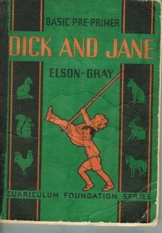 "Dick and Jane (1936).  Elson-Gray Curriculum Foundation Series.  Scott Foresman.  First of the Elson pre-primers titled Dick and Jane.  ""The characters of Dick and Jane were introduced… in 1930 in what was then considered a radical new approach to teaching children how to read: the picture/text or ""look-say"" book. Dick, the eldest child; Jane, the middle child; Sally, originally called ""Baby""; and Mother and Father ~ http://books0977.tumblr.com/"