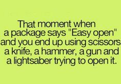 """That Moment When a Package Says """"Easy Open"""" and you end up using scissors, a knife, a hammer, a gun and a light saber trying to open it."""