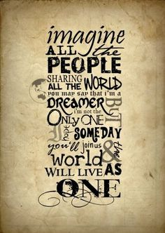John Lennon, Imagine.. one of my most favorite sayings love this.