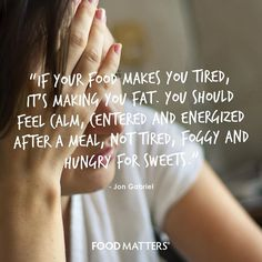 If your food makes you tired, it's making you fat. You should feel calm, centered and energized after a meal, not tired, foggy and hungry for sweets. - The Gabriel Method - Jon Gabriel www.hungryforchange.tv
