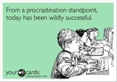 """OMG! This is so me most days!   """"From a procrastination standpoint, today has been wildly successful"""""""