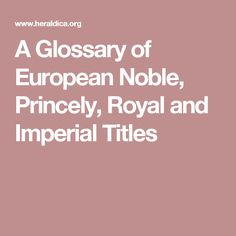 A Glossary of European Noble, Princely, Royal and Imperial Titles