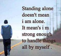 """""""Standing alone doesn't mean i am  alone. It mean's i am strong enough  to handle things all by myself."""""""
