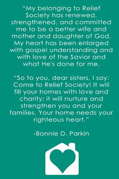 """""""My belonging to Relief Society has renewed, strengthened, and committed me to be a better wife and mother and daughter of God. My heart has been enlarged with gospel understanding and with love of the Savior and what He's done for me. So to you, dear sisters, I say: Come to Relief Society! It will fill your homes with love and charity; it will nurture and strengthen you and your families. Your home needs your righteous heart."""" – Bonnie D. Parkin"""