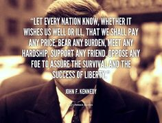 Let every nation know, whether it wishes us well or ill, that we shall pay any price, bear any burden, meet any hardship, support any friend, oppose any foe to assure the survival and the success of liberty. - John F. Kennedy at Lifehack Quotes More great John F. Kennedy quotes at quotes.lifehack.org/by-author/john-f-kennedy/