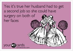 Yes it's true her husband had to get a second job so she could have surgery on both of her faces | Confession Ecard