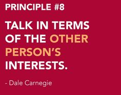 <3 DALE CARNEGIE'S Principles from How to Win Friends and Influence People - Become a Friendlier Person Principle # 8 TALK IN TERMS OF THE OTHER PERSON'S INTERESTS.