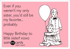 Even if you weren't my only sister, you'd still be my favorite... probably. Happy Birthday to little sister! xoxo